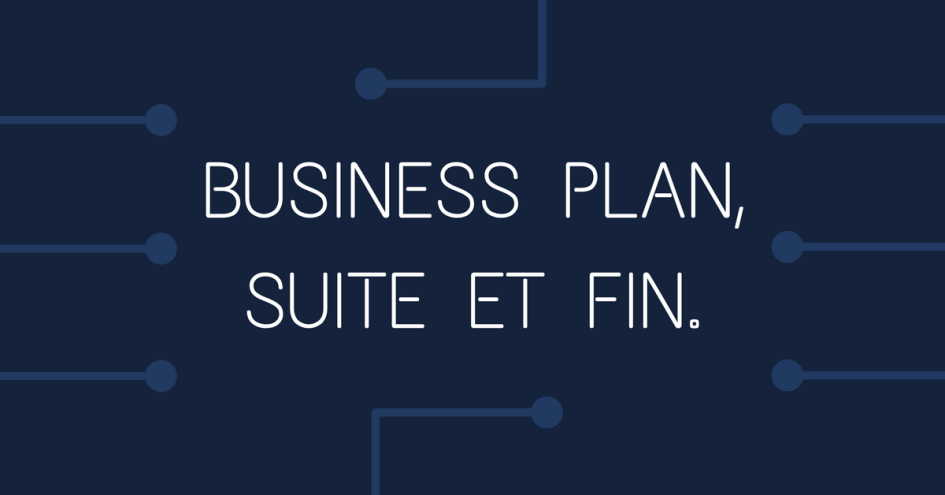 Business plan, suite et fin