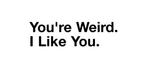 You're Weird. I Like You.