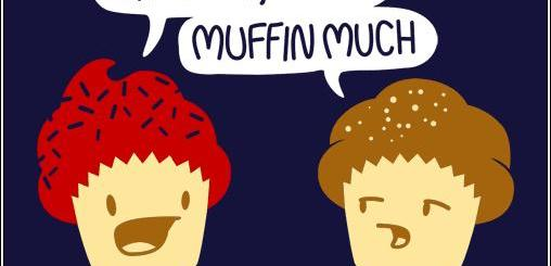 What's up Cake? Muffin much.
