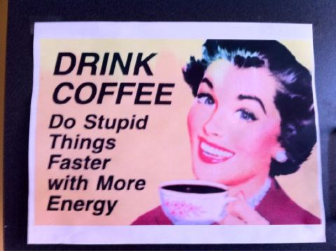 Coffee Gives You Energy To Do Stupid Things Faster