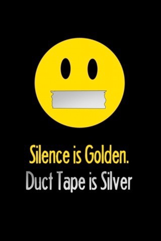 Silence is Golden. Duct Tape is Silver.