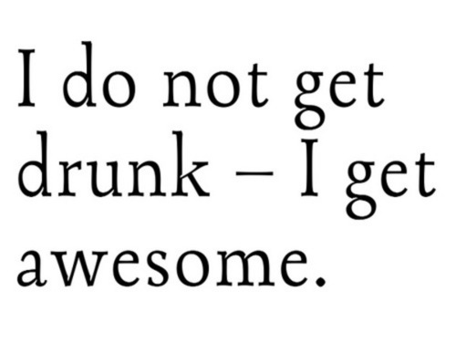 I Don't Get Drunk. I Get Awesome.