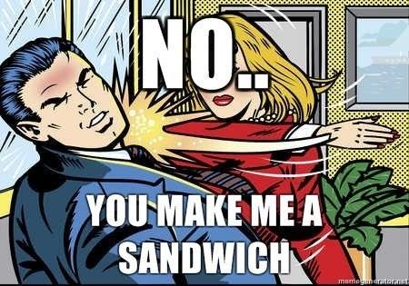 No. You make ME a sandwich.