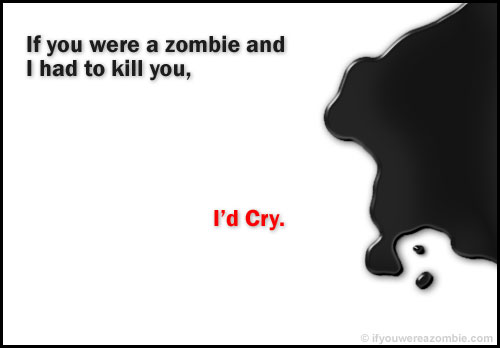 If you were a zombie, and I had to kill you, I'd cry.
