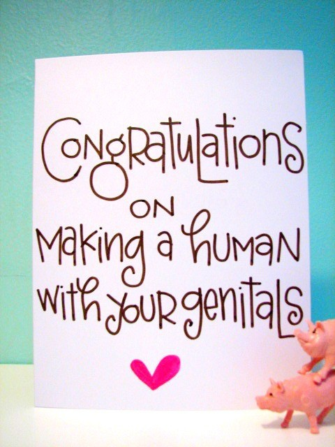 Congratulations on making a human with your genitals.