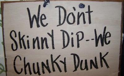 We don't skinny dip, we chunky dunk.