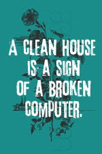 A clean house is a sign of a broken computer.