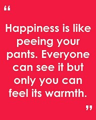 Happiness is like peeing in your pants.