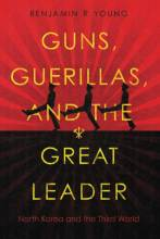 Cover artwork for book: Guns, Guerillas, and the Great Leader: North Korea and the Third World