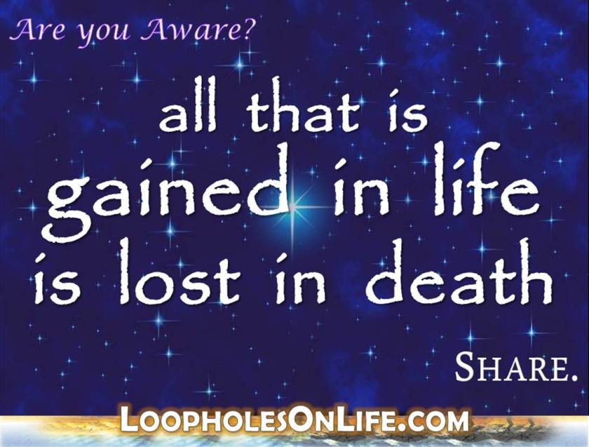 life quote: all that is gained in life is lost in death