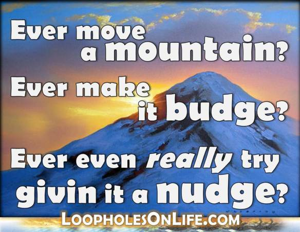 Ever move a mountain? Ever make it budge? Ever even really try givin it a nudge?