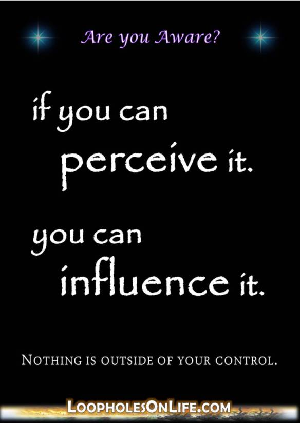 if you can perceive it; you can influence it.