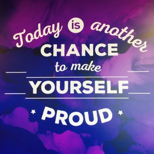 today is another day to make yourself proud