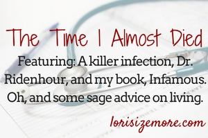 The time I almost died. Featuring: a killer infection, Dr. Ridenhour, and my book, Infamous. Oh, and some sage advice on living.