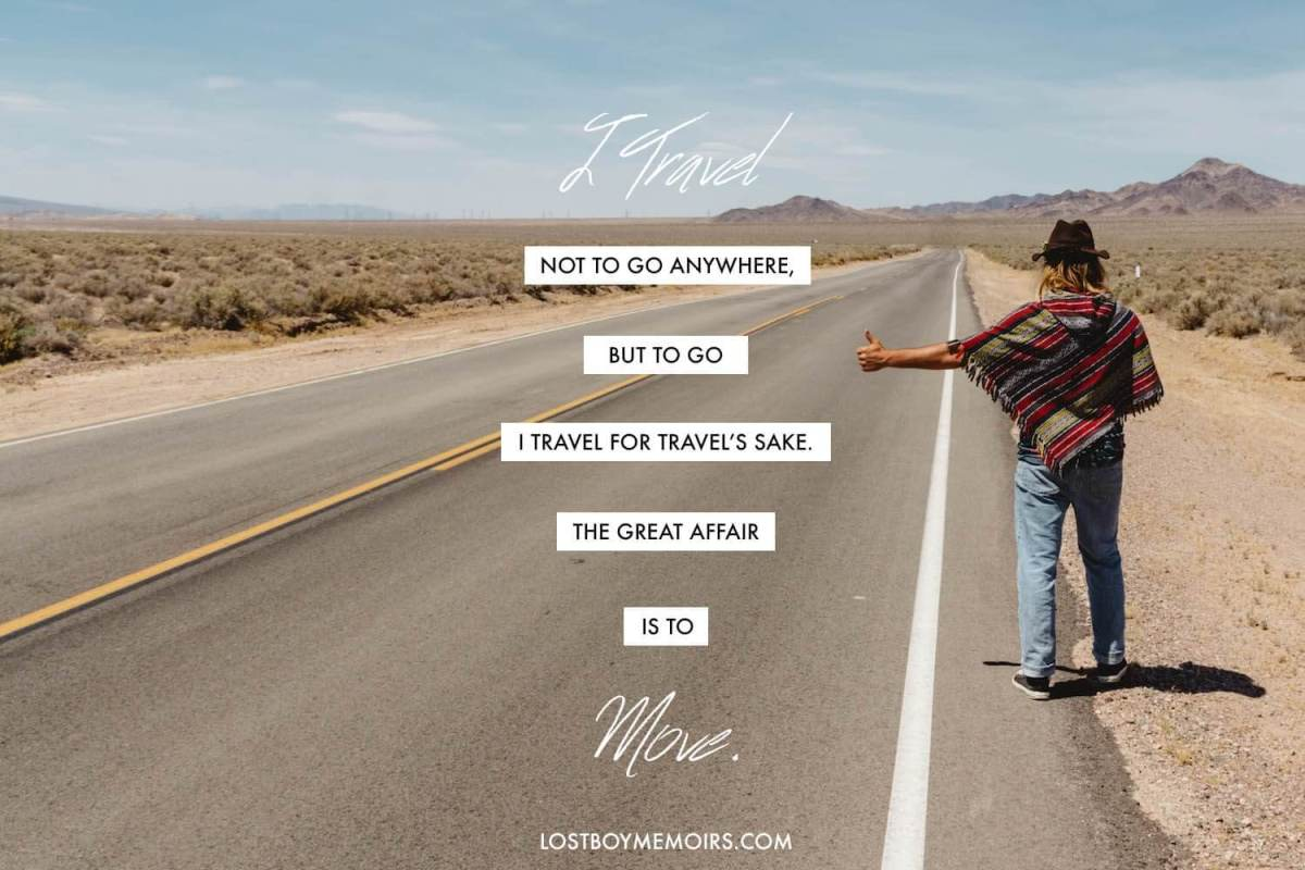 I travel not to go anywhere but to go. I travel for travel's sake. The great affair is to move quote graphic.