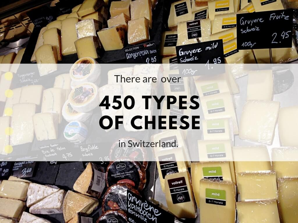 There are over 450 types of cheese in Switzerland.