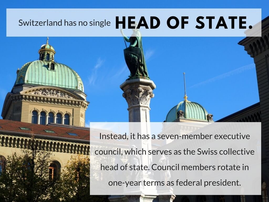 Switzerland has no single head of state. Instead, it has a seven-member executive council, which serves as the Swiss collective head of state.