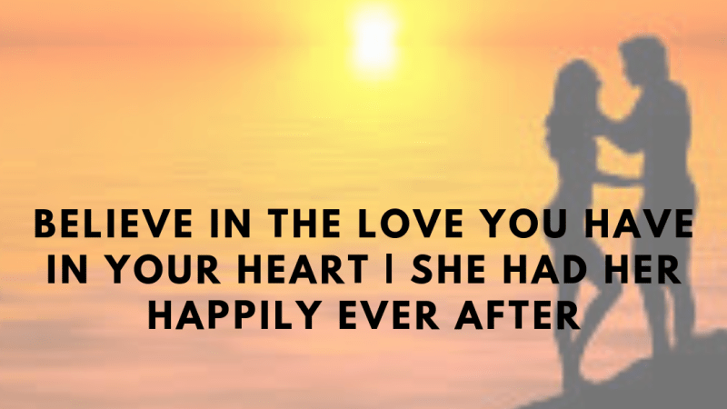 Believe in the love you have in your heart | She had her happily ever after