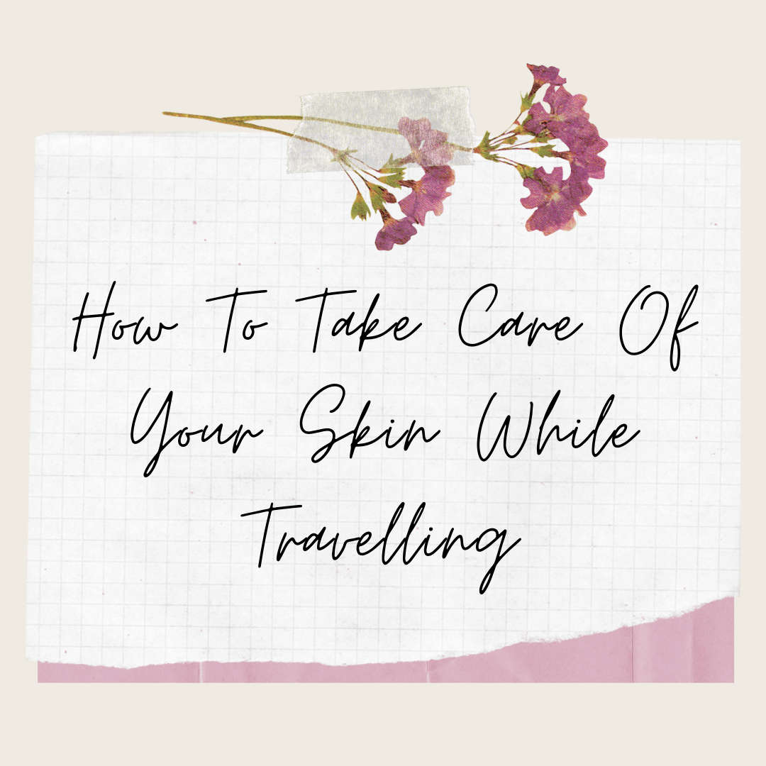 How To Take Care Of Your Skin While Travelling