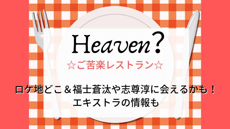 Heaven?ご苦楽レストランのロケ地どこ&福士蒼汰や志尊淳に会えるかも!エキストラの情報も