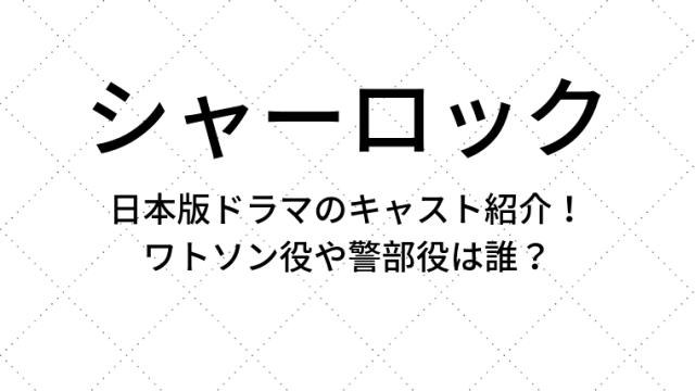シャーロック日本版ドラマのキャスト紹介!ワトソン役や警部役は誰?