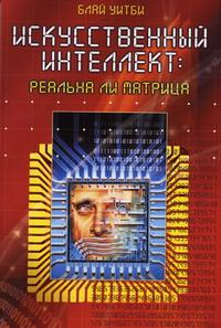 """Блай У. """"Искусственный интеллект:реальна ли Матрица """""""