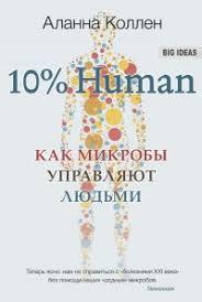 """Коллен М. """" 10% Human Как микробы управляют людьми"""""""