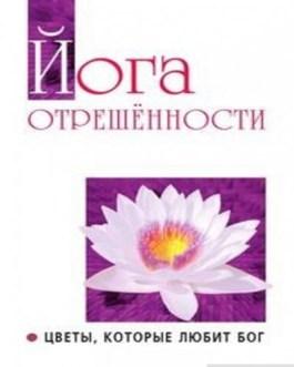 """Сатья Саи Баба """"Йога отрешенности.Цветы, которые любит бог"""""""