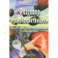Чуев Разговор с инопланетянином. Книга для тех, кто недоволен своей жизнью
