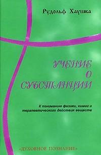 """Хаушка Р. """"Учение о субстанции (к пониманию физики, химии и терапеетического дайствия вещества""""/мяг/"""