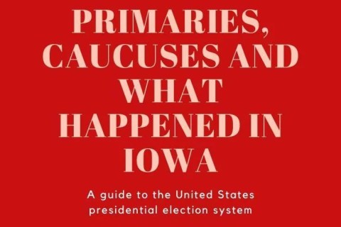 Primaries, Caucuses and What Happened In Iowa - Everything You Need to Know About the Presidential Election