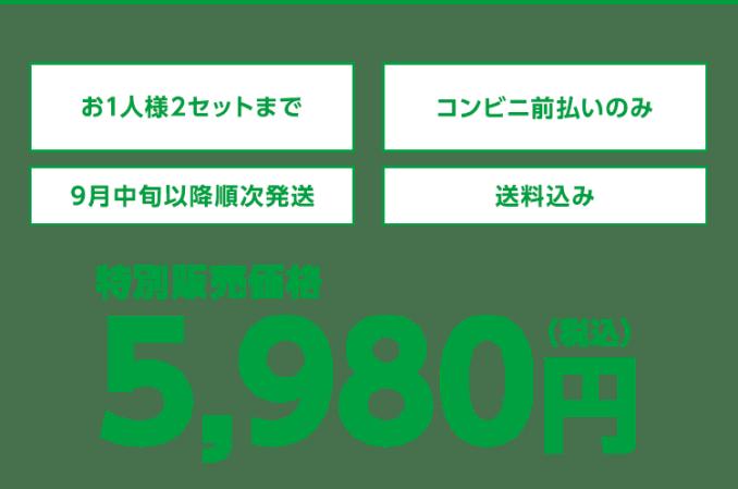 特別販売価格5,980円(税込) お1人様2セットまで/コンビニ前払いのみ/9月中旬以降順次発送/送料込み