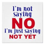 No doesn't mea no forever; just not yet.