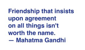 "Friendship that insists upon agreement on all things isn't worth the name."" Mahatma Gandhi"