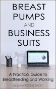 Breast Pumps and Business Suits: A Practical Guide to Breastfeeding and Working