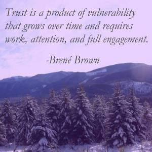 Trust is a product of vulnerability that grows over time and requires work, attention, and full engagement. -Brene Brown