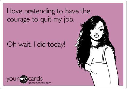 I. Quit. My. Job.