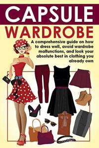 FREE: Capsule Wardrobe: A comprehensive guide on how to dress well, avoid wardrobe malfunctions, and look your absolute best in clothing you already own. by Nancy Rose