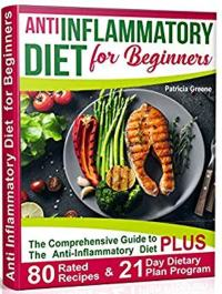FREE: Anti Inflammatory Diet for Beginners: A Comprehensive Guide to The Anti-Inflammatory Diet plus 80-Rated Recipes & 21-Day Dietary Plan Program by Patricia Greene