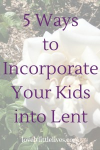 5 ways to incorporate your kids into Lent