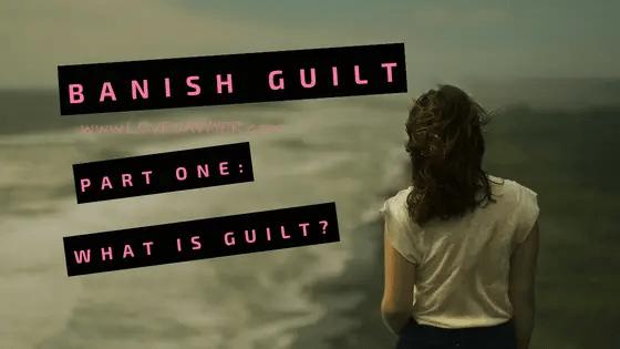 Banish Guilt – Part One: What is Guilt?