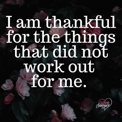 Positive Affirmation: I am thankful for the things that did not work out for me.
