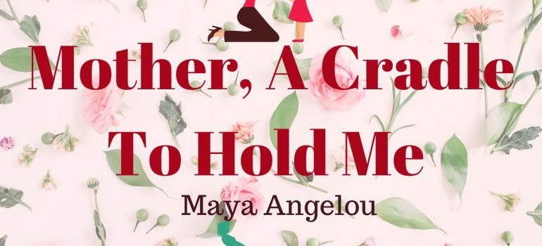 Mother, A Cradle To Hold Me by Maya Angelou