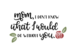 Mom, I don't know what I would do without you