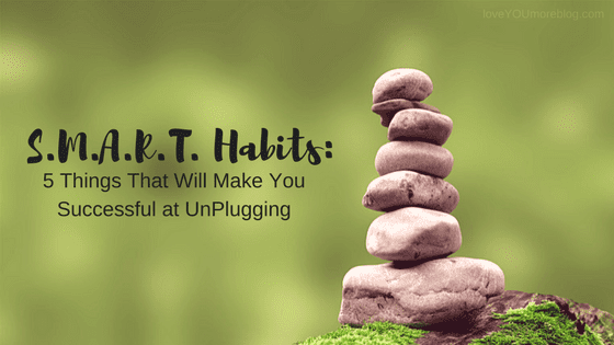SMART Habits: 5 Habits That Will Make You Successful at UnPlugging