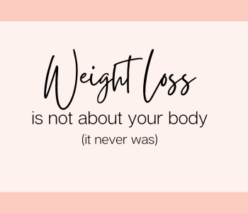 Weight loss is not about your body; it never was.