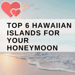 TOP 6 HAWAIIAN ISLANDS FOR YOUR HONEYMOON