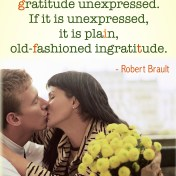 """There is no such thing as gratitude unexpressed. If it is unexpressed, it is plain, old-fashioned ingratitude."" - Robert Brault"