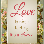 Love is not a feeling. It's a choice.