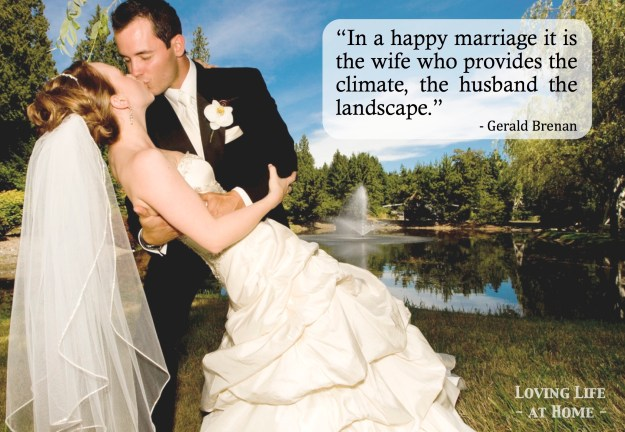 In a happy marriage... the wife provides the climate and the husband the landscape.""